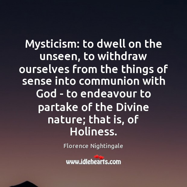Mysticism: to dwell on the unseen, to withdraw ourselves from the things Florence Nightingale Picture Quote