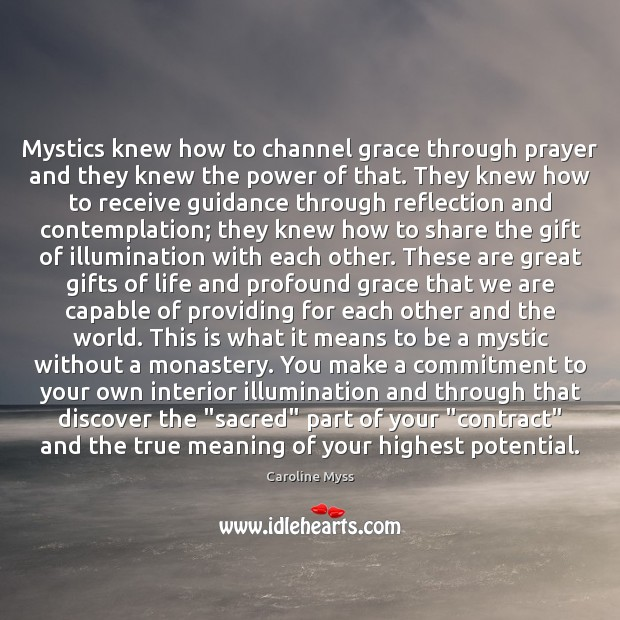 Mystics knew how to channel grace through prayer and they knew the Caroline Myss Picture Quote