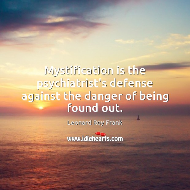 Mystification is the psychiatrist's defense against the danger of being found out. Image