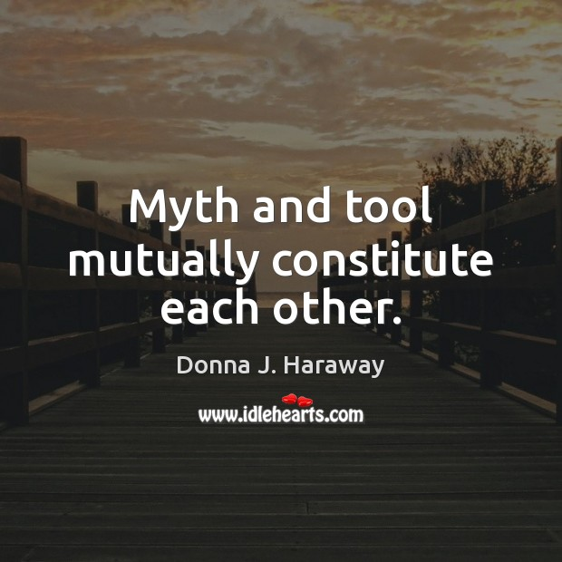 Myth and tool mutually constitute each other. Donna J. Haraway Picture Quote