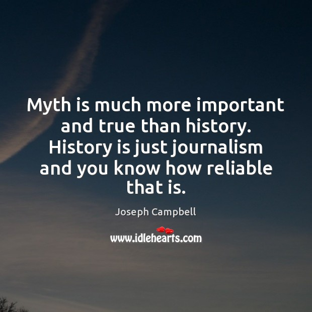 Myth is much more important and true than history. History is just Joseph Campbell Picture Quote
