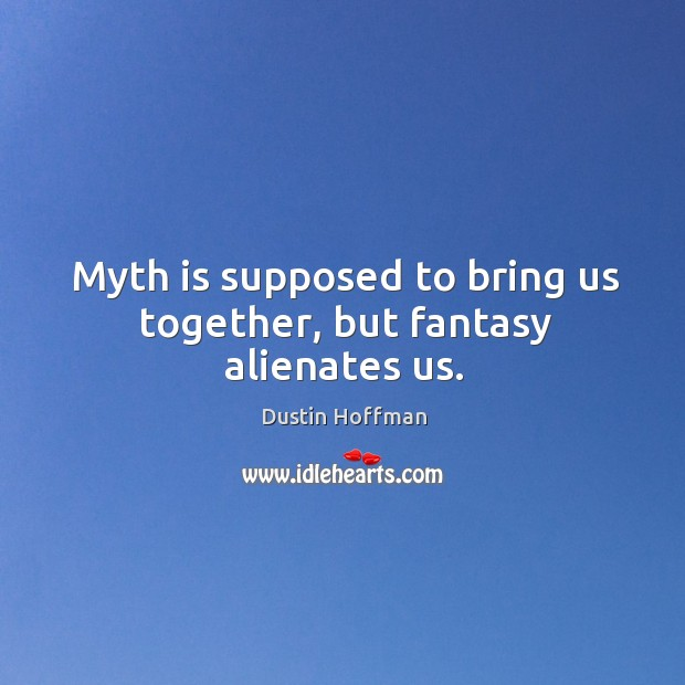 Myth is supposed to bring us together, but fantasy alienates us. Image