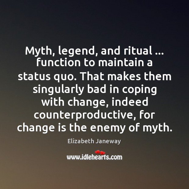 Myth, legend, and ritual … function to maintain a status quo. That makes Change Quotes Image