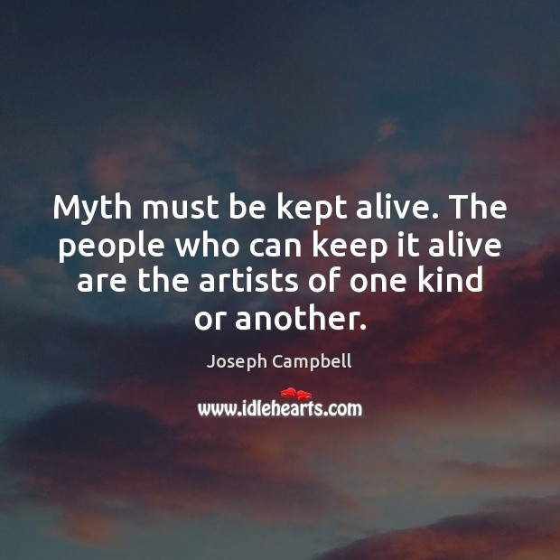 Myth must be kept alive. The people who can keep it alive Joseph Campbell Picture Quote
