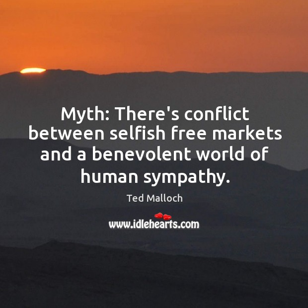 Myth: There's conflict between selfish free markets and a benevolent world of Ted Malloch Picture Quote