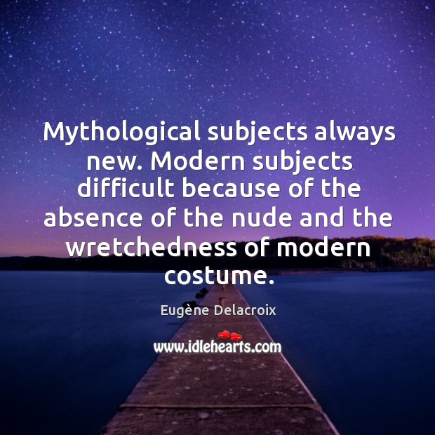 Image, Mythological subjects always new. Modern subjects difficult because of the absence of