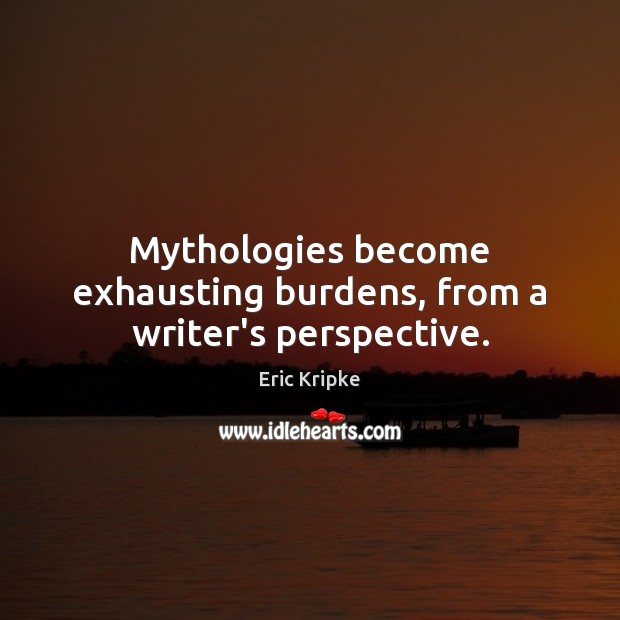 Mythologies become exhausting burdens, from a writer's perspective. Image