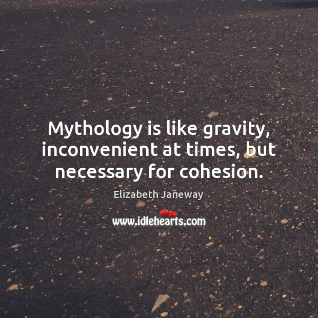 Image, Mythology is like gravity, inconvenient at times, but necessary for cohesion.
