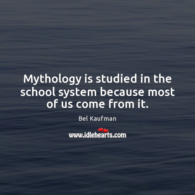 Mythology is studied in the school system because most of us come from it. Image