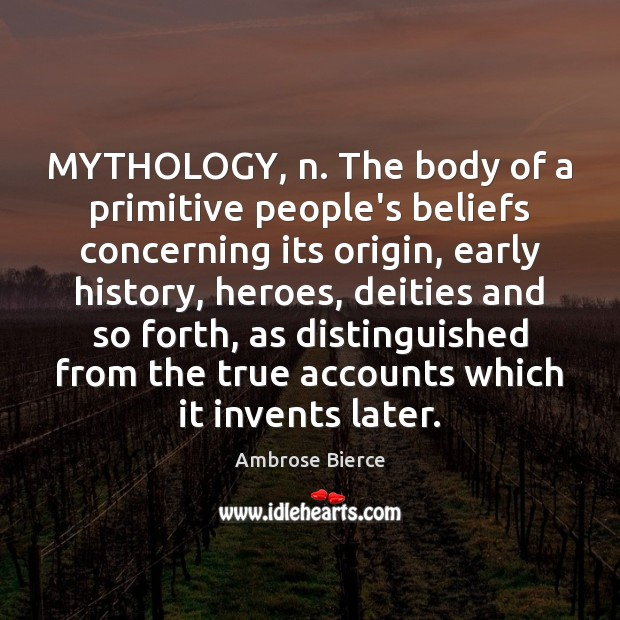 Image, MYTHOLOGY, n. The body of a primitive people's beliefs concerning its origin,