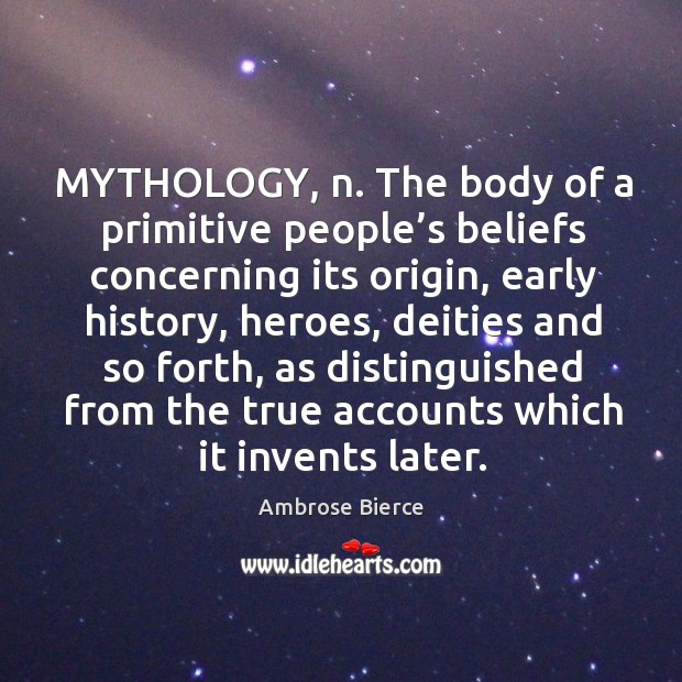 Image, Mythology, n. The body of a primitive people's beliefs concerning its origin, early history, heroes