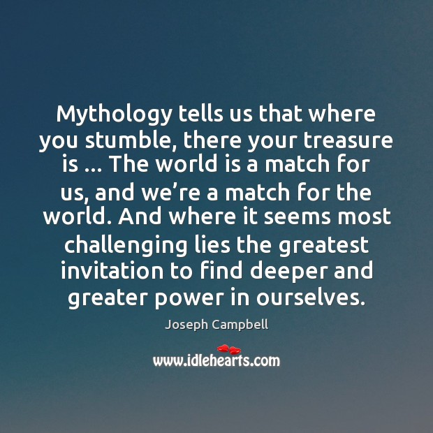 Mythology tells us that where you stumble, there your treasure is … The Joseph Campbell Picture Quote