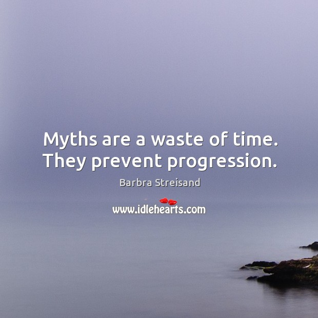 Myths are a waste of time. They prevent progression. Image