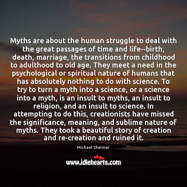 Myths are about the human struggle to deal with the great passages Michael Shermer Picture Quote