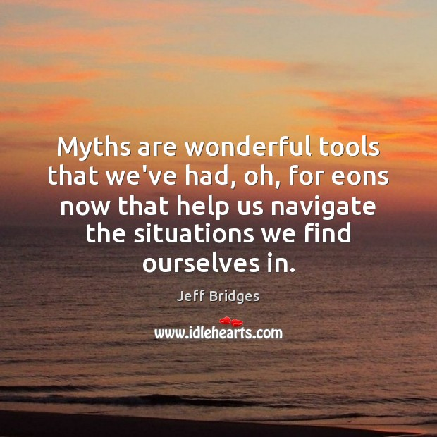 Myths are wonderful tools that we've had, oh, for eons now that Jeff Bridges Picture Quote