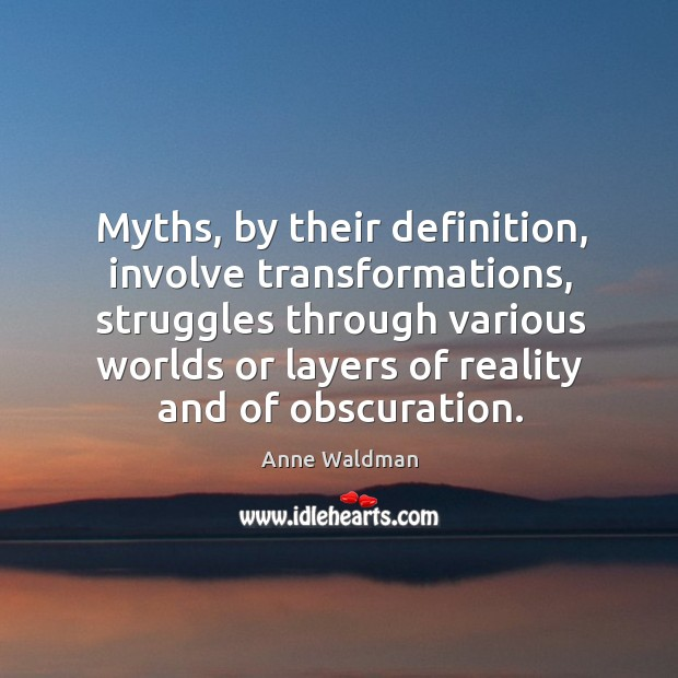 Myths, by their definition, involve transformations, struggles through various worlds or layers Anne Waldman Picture Quote