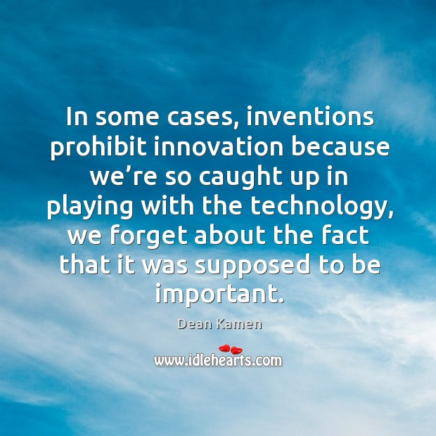 N some cases, inventions prohibit innovation because we're so caught up in playing with the technology Dean Kamen Picture Quote