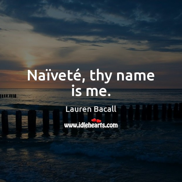 Naïveté, thy name is me. Lauren Bacall Picture Quote
