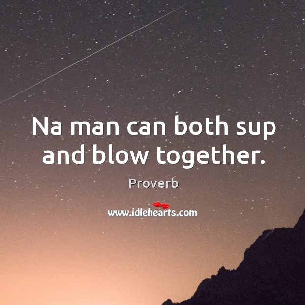 Image, Na man can both sup and blow together.