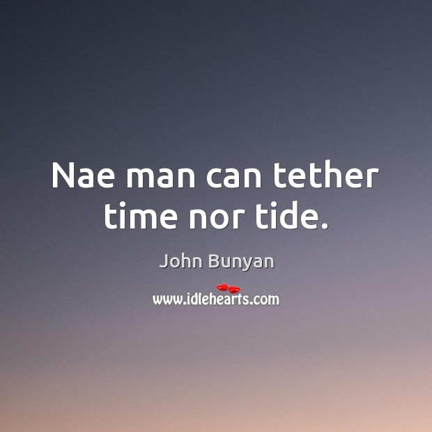 Nae man can tether time nor tide. John Bunyan Picture Quote