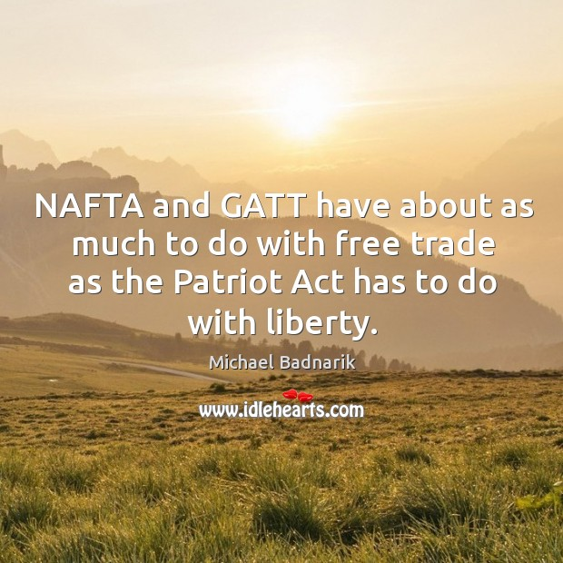 Nafta and gatt have about as much to do with free trade as the patriot act has to do with liberty. Image