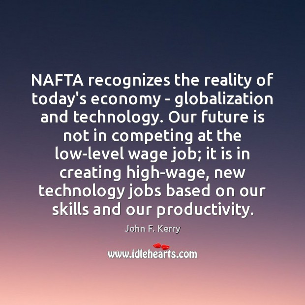 NAFTA recognizes the reality of today's economy – globalization and technology. Our John F. Kerry Picture Quote
