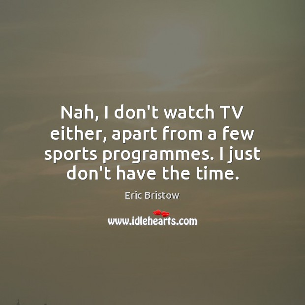Nah, I don't watch TV either, apart from a few sports programmes. Image