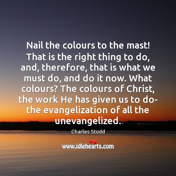 Nail the colours to the mast! That is the right thing to Image