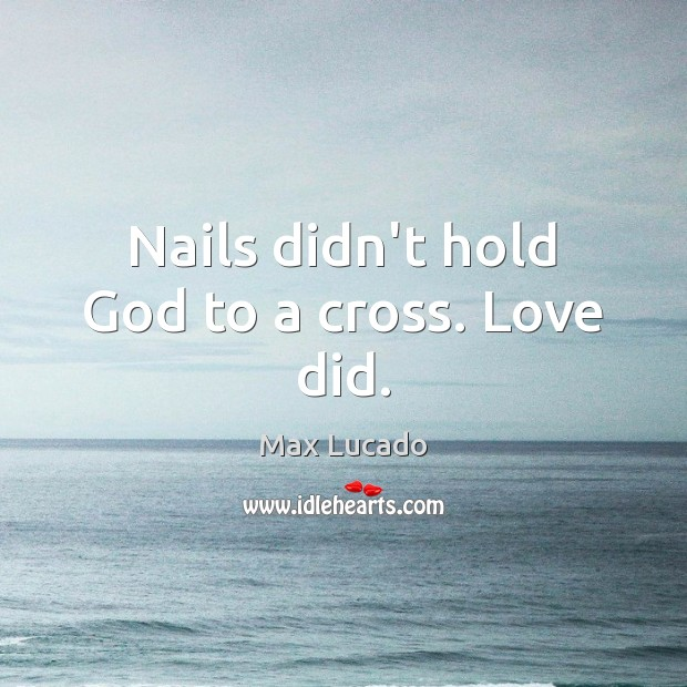 Nails didn't hold God to a cross. Love did. Image