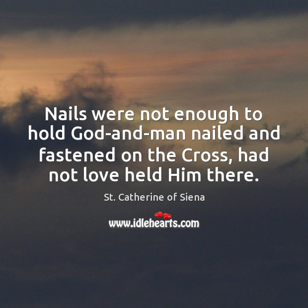 Image, Nails were not enough to hold God-and-man nailed and fastened on the