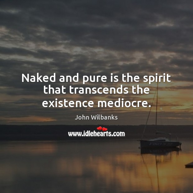 Naked and pure is the spirit that transcends the existence mediocre. Image
