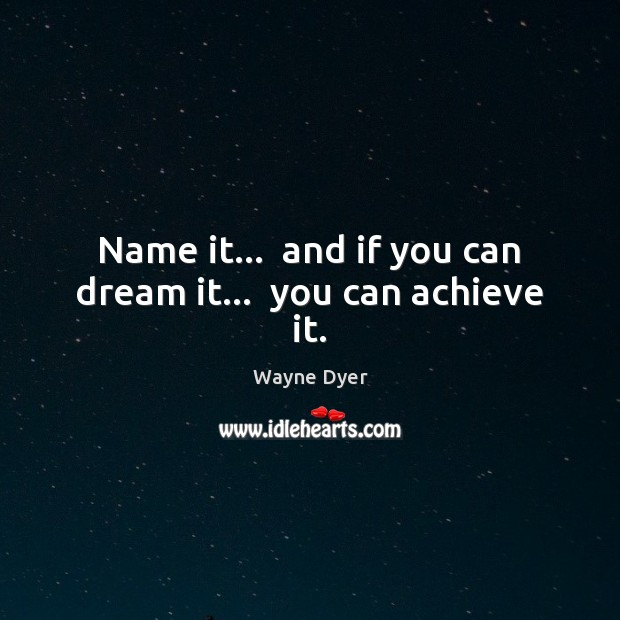 Name it…  and if you can dream it…  you can achieve it. Wayne Dyer Picture Quote