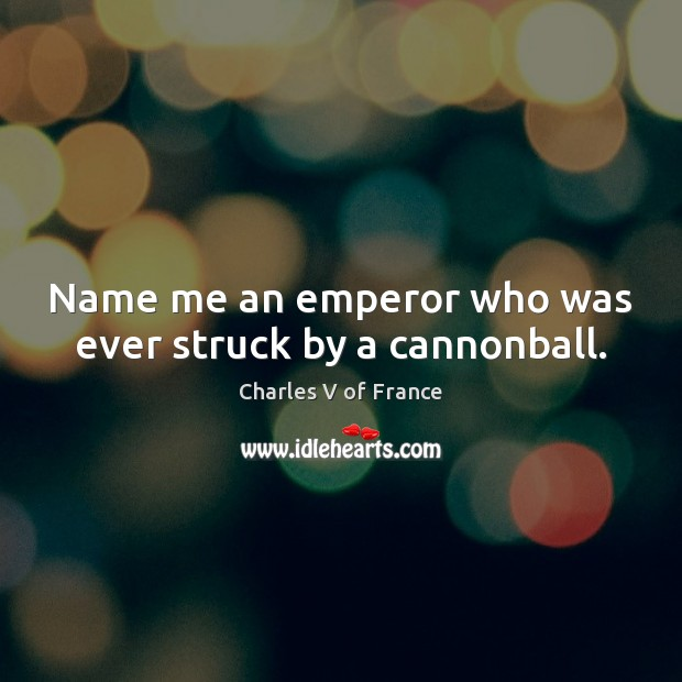 Image, Name me an emperor who was ever struck by a cannonball.