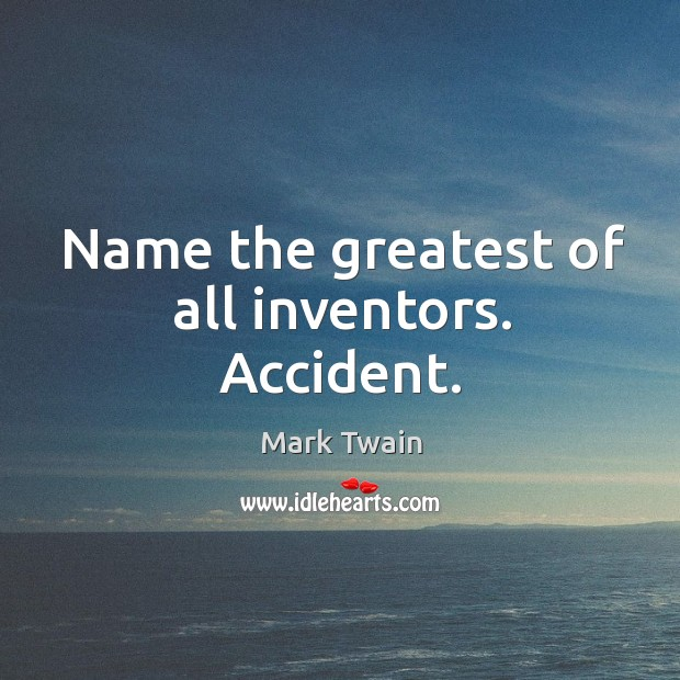 Image, Name the greatest of all inventors. Accident.