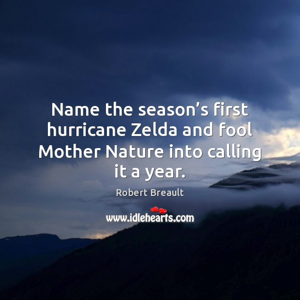Name the season's first hurricane Zelda and fool Mother Nature into calling it a year. Image