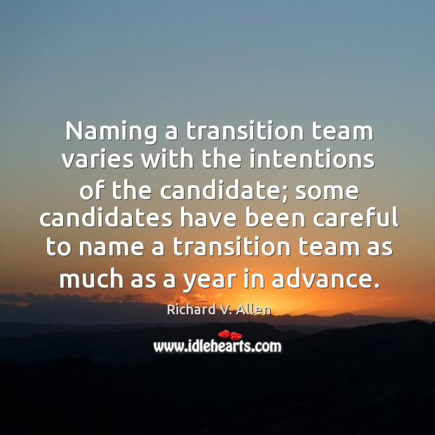 Naming a transition team varies with the intentions of the candidate; some candidates have been careful to Richard V. Allen Picture Quote