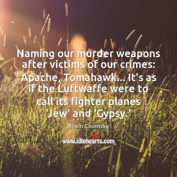 Naming our murder weapons after victims of our crimes: Apache, Tomahawk… It's Noam Chomsky Picture Quote