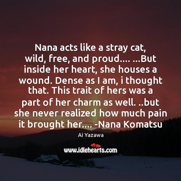 Image, Nana acts like a stray cat, wild, free, and proud…. …But inside
