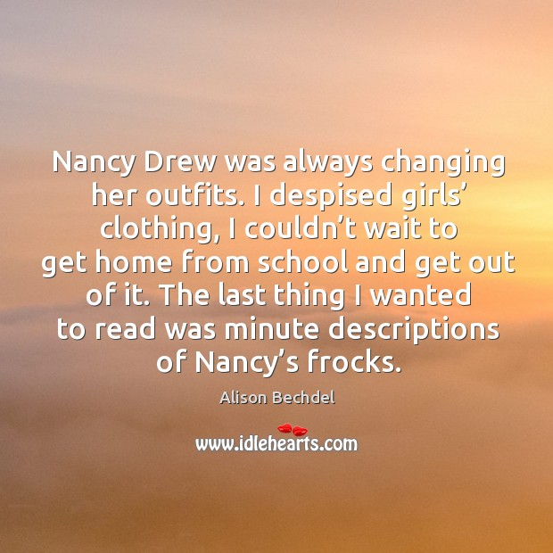 Nancy drew was always changing her outfits. I despised girls' clothing, I couldn't wait to Alison Bechdel Picture Quote
