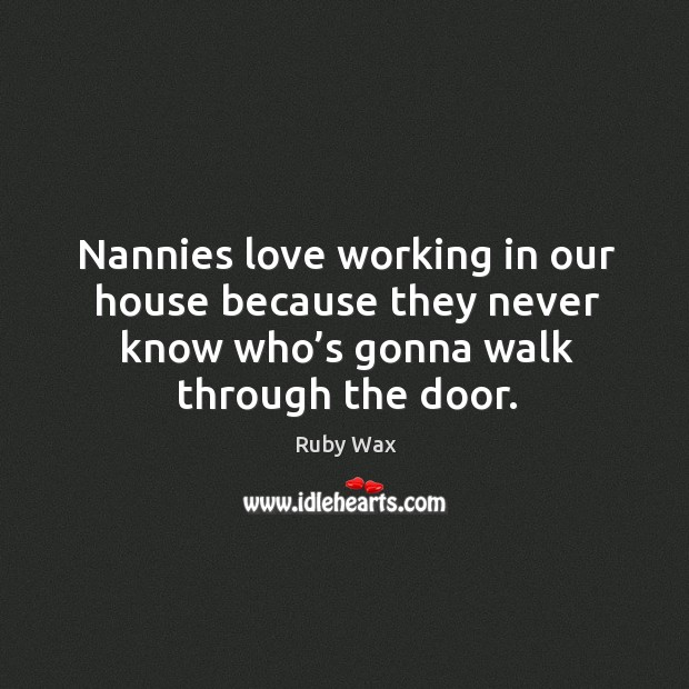 Nannies love working in our house because they never know who's gonna walk through the door. Ruby Wax Picture Quote