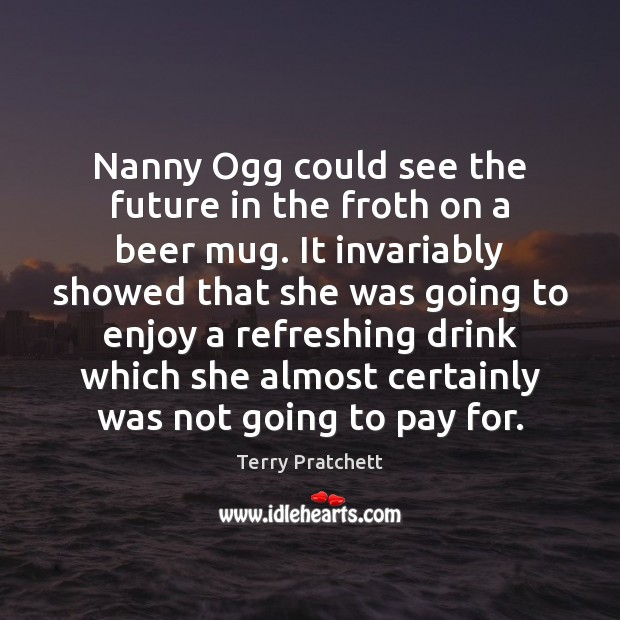 Nanny Ogg could see the future in the froth on a beer Terry Pratchett Picture Quote
