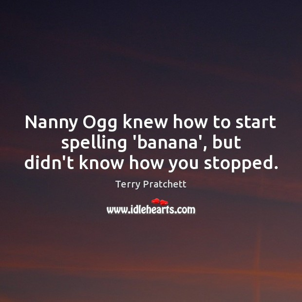 Nanny Ogg knew how to start spelling 'banana', but didn't know how you stopped. Image