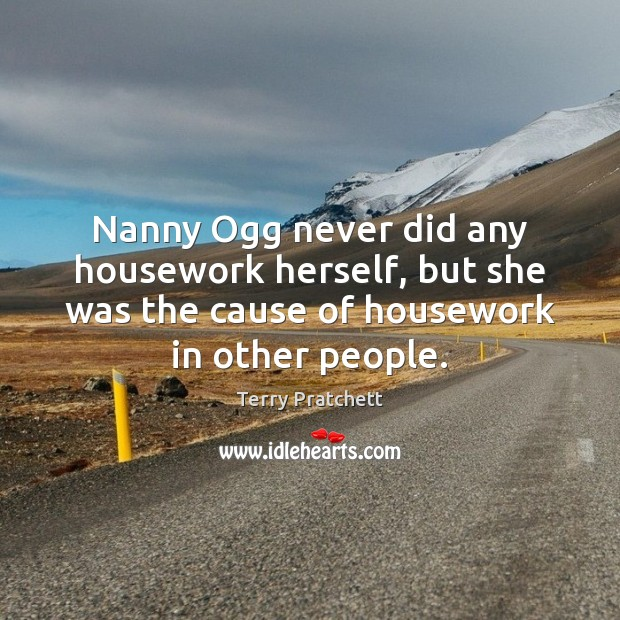 Nanny Ogg never did any housework herself, but she was the cause Image