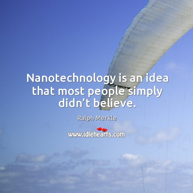 Nanotechnology is an idea that most people simply didn't believe. Image