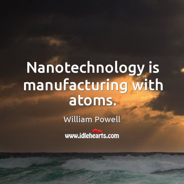 Nanotechnology is manufacturing with atoms. William Powell Picture Quote