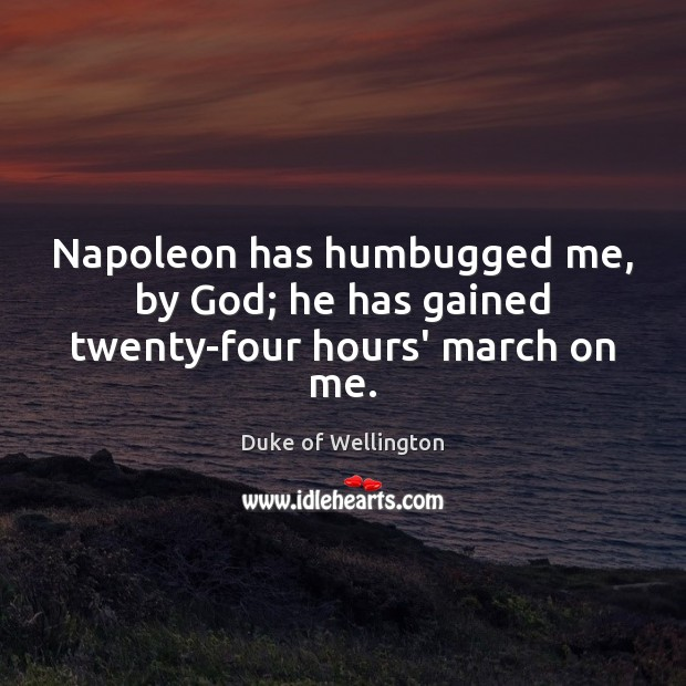 Napoleon has humbugged me, by God; he has gained twenty-four hours' march on me. Image