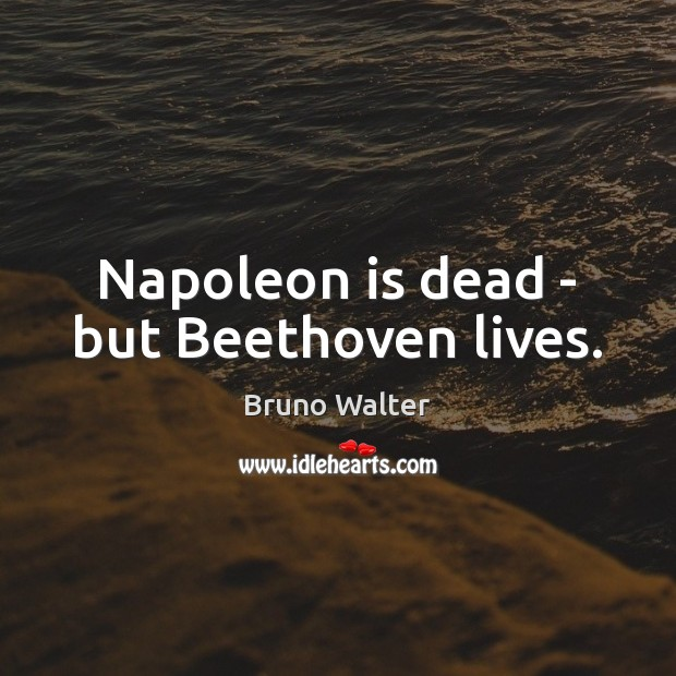 Image, Napoleon is dead – but Beethoven lives.
