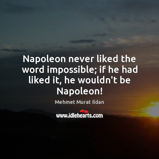 Image, Napoleon never liked the word impossible; if he had liked it, he wouldn't be Napoleon!