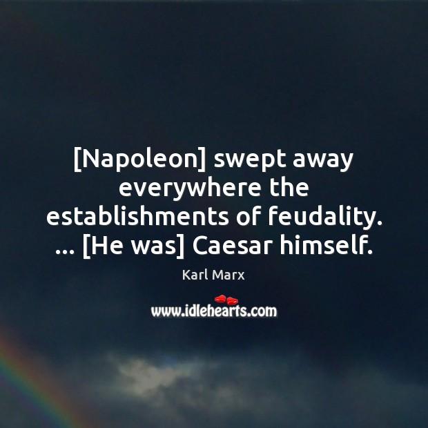 [Napoleon] swept away everywhere the establishments of feudality. … [He was] Caesar himself. Image