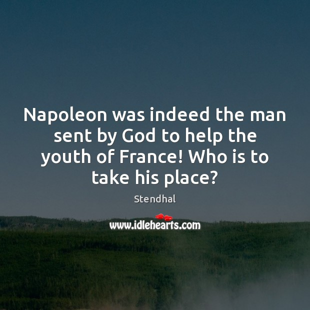 Napoleon was indeed the man sent by God to help the youth Stendhal Picture Quote